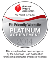 American Heart Association: Fit-Friendly Worksite, Platinum Achievement 2014. This worksite has been recognized by the American Heart Association for meeting criteria of employee wellness.